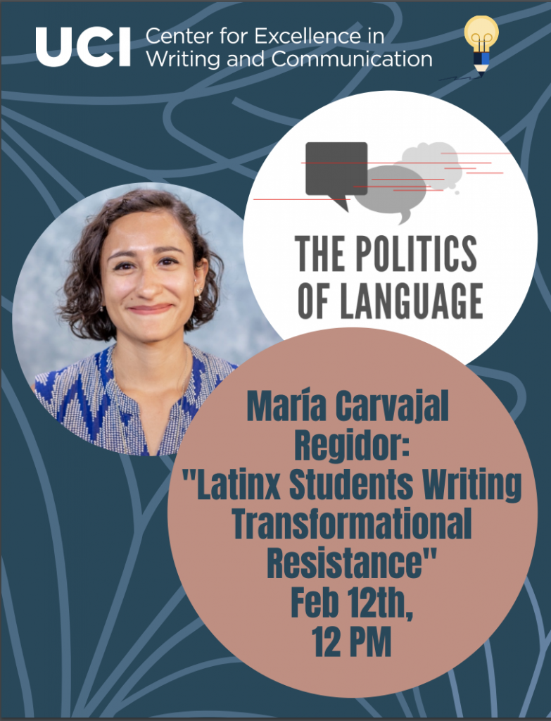 "Information for CEWC Politics of Language Speaker, María Carvajal Regidor. Presentation: ""Latinx Students Writing Transformational Resistance"" on Feb. 12th starting at 12 pm."